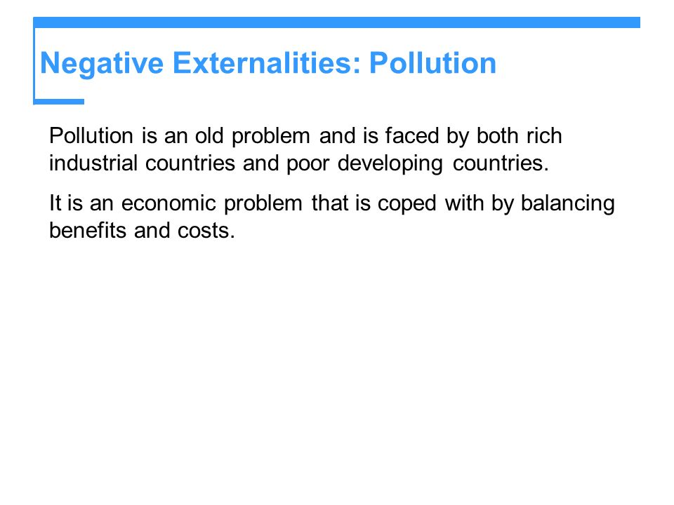 Negative Externalities: Pollution Pollution is an old problem and is faced by both rich industrial countries and poor developing countries. It is an e
