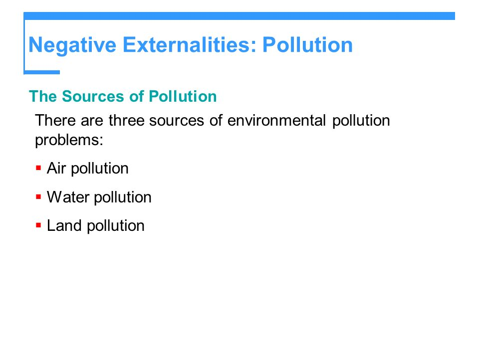 Negative Externalities: Pollution The Sources of Pollution There are three sources of environmental pollution problems: Air pollution Water pollution