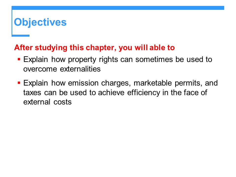 Objectives After studying this chapter, you will able to Explain how property rights can sometimes be used to overcome externalities Explain how emiss