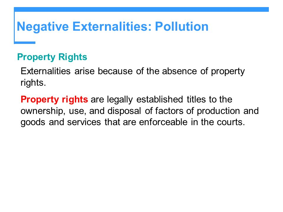 Negative Externalities: Pollution Property Rights Externalities arise because of the absence of property rights. Property rights are legally establish
