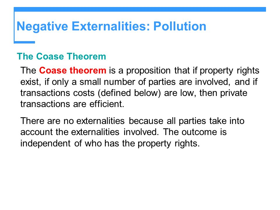 Negative Externalities: Pollution The Coase Theorem The Coase theorem is a proposition that if property rights exist, if only a small number of partie
