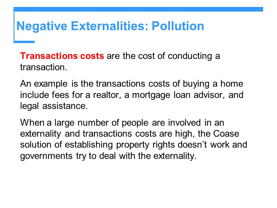 Negative Externalities: Pollution Transactions costs are the cost of conducting a transaction. An example is the transactions costs of buying a home i