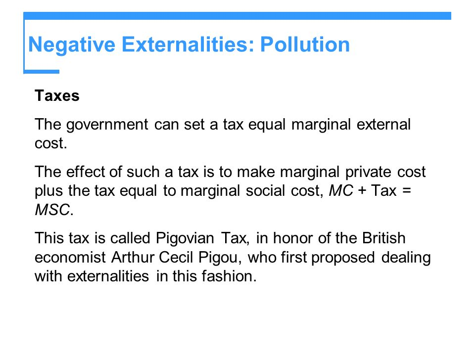 Negative Externalities: Pollution Taxes The government can set a tax equal marginal external cost. The effect of such a tax is to make marginal privat