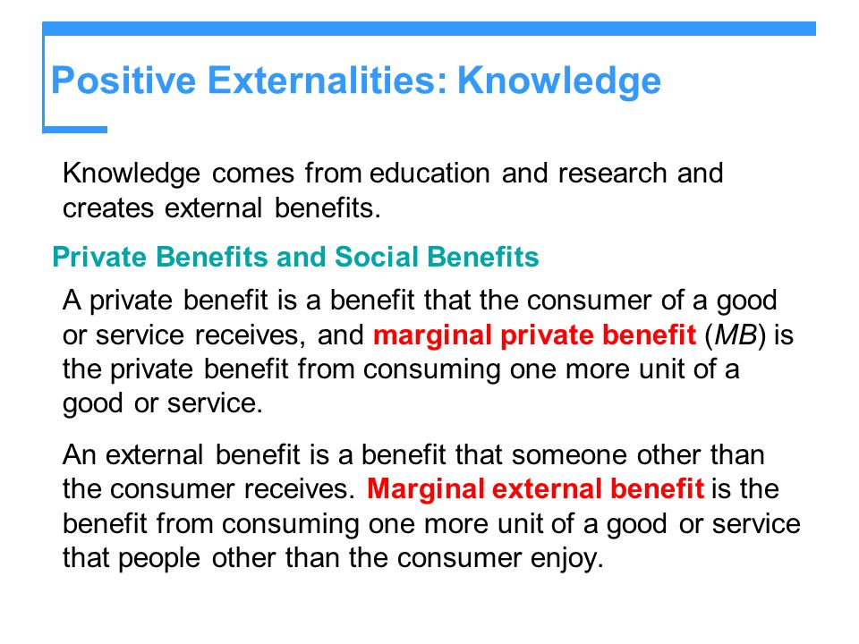 Positive Externalities: Knowledge Knowledge comes from education and research and creates external benefits. Private Benefits and Social Benefits A pr