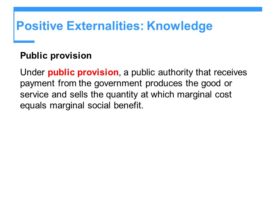 Positive Externalities: Knowledge Public provision Under public provision, a public authority that receives payment from the government produces the g