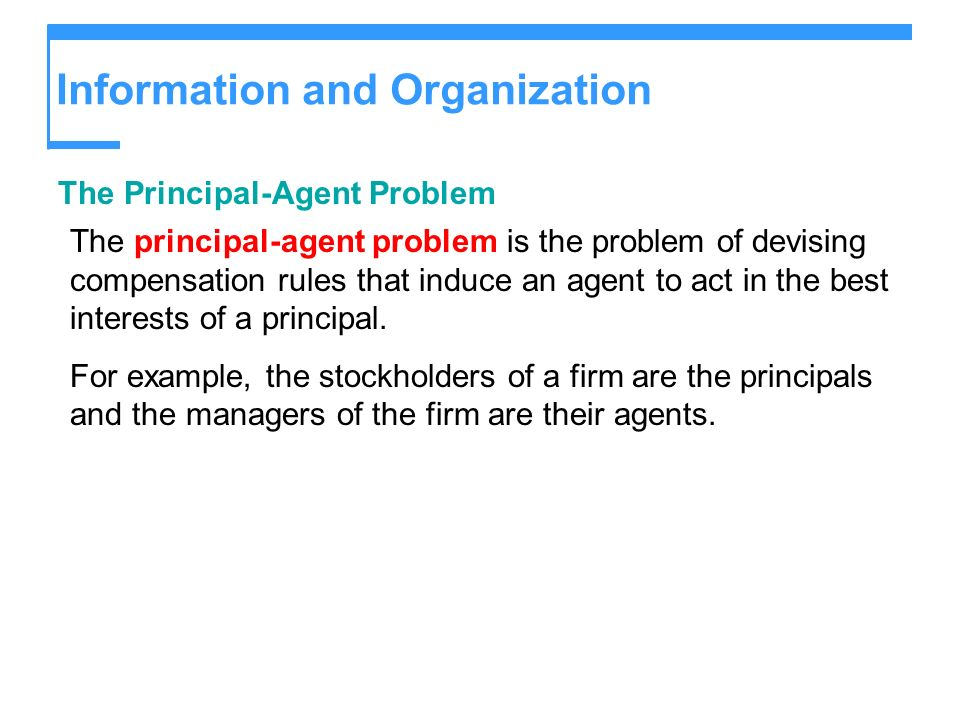 Information and Organization The Principal-Agent Problem The principal-agent problem is the problem of devising compensation rules that induce an agen