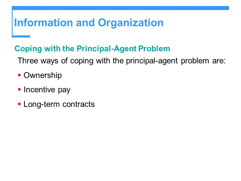 Information and Organization Coping with the Principal-Agent Problem Three ways of coping with the principal-agent problem are: Ownership Incentive pa