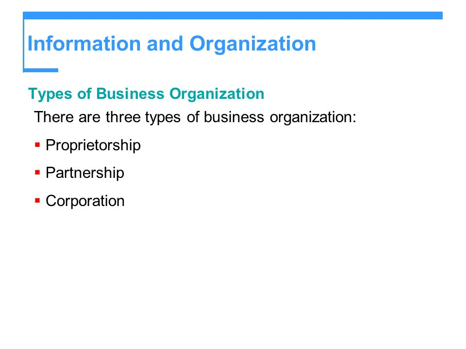 Information and Organization Types of Business Organization There are three types of business organization: Proprietorship Partnership Corporation