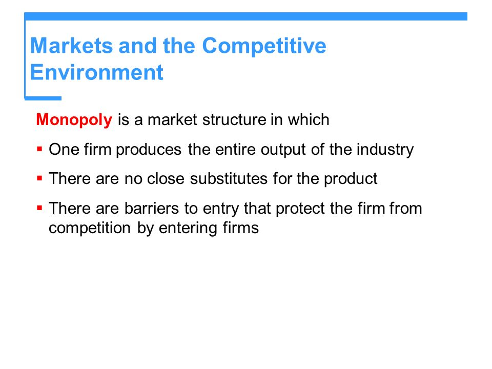 Markets and the Competitive Environment Monopoly is a market structure in which One firm produces the entire output of the industry There are no close