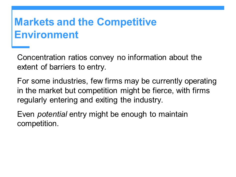 Markets and the Competitive Environment Concentration ratios convey no information about the extent of barriers to entry. For some industries, few fir