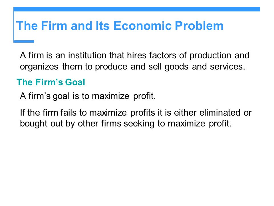 The Firm and Its Economic Problem A firm is an institution that hires factors of production and organizes them to produce and sell goods and services.