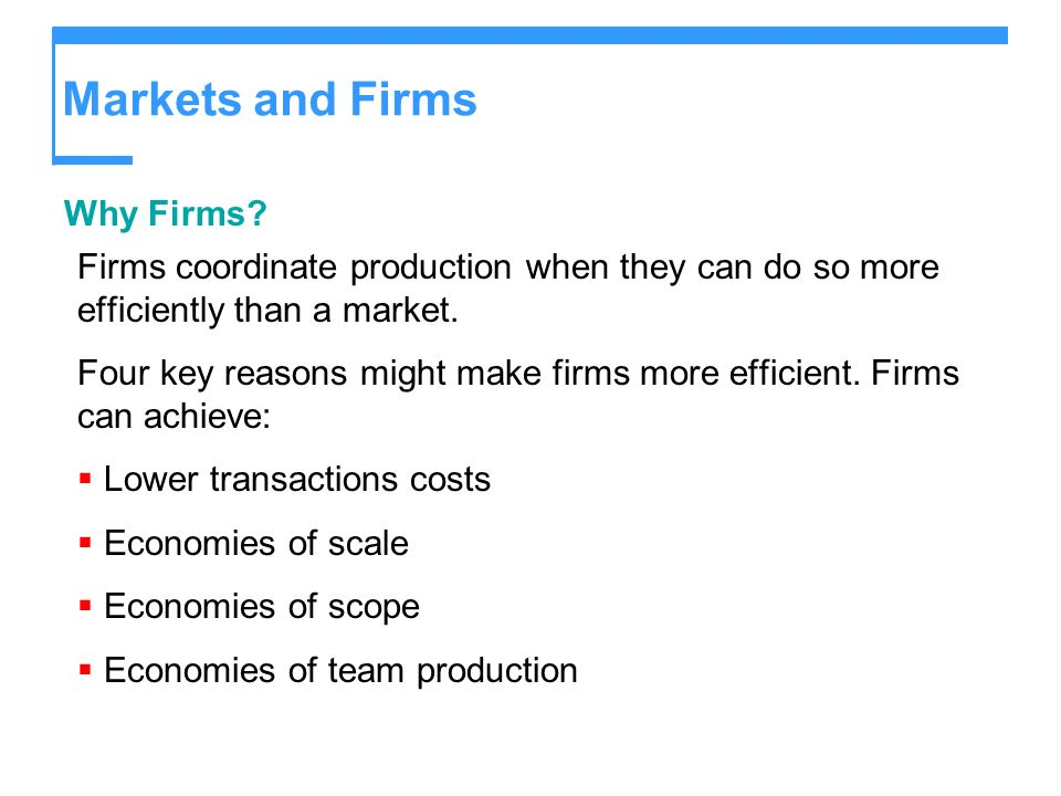 Markets and Firms Why Firms? Firms coordinate production when they can do so more efficiently than a market. Four key reasons might make firms more ef