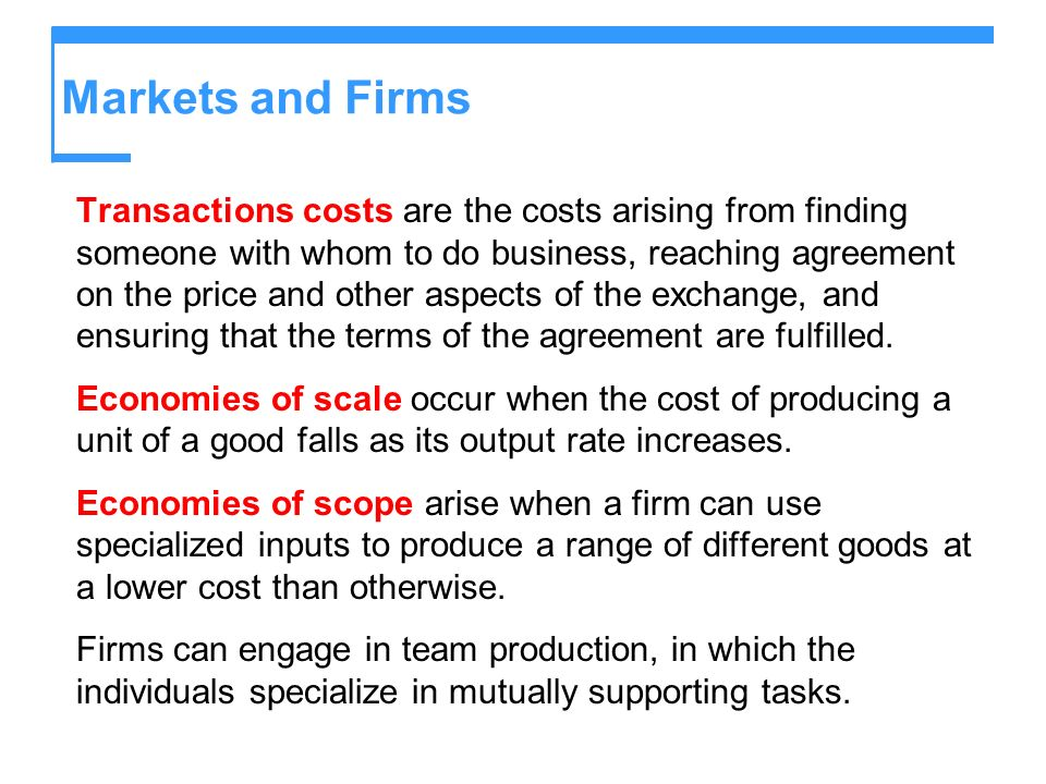 Markets and Firms Transactions costs are the costs arising from finding someone with whom to do business, reaching agreement on the price and other as