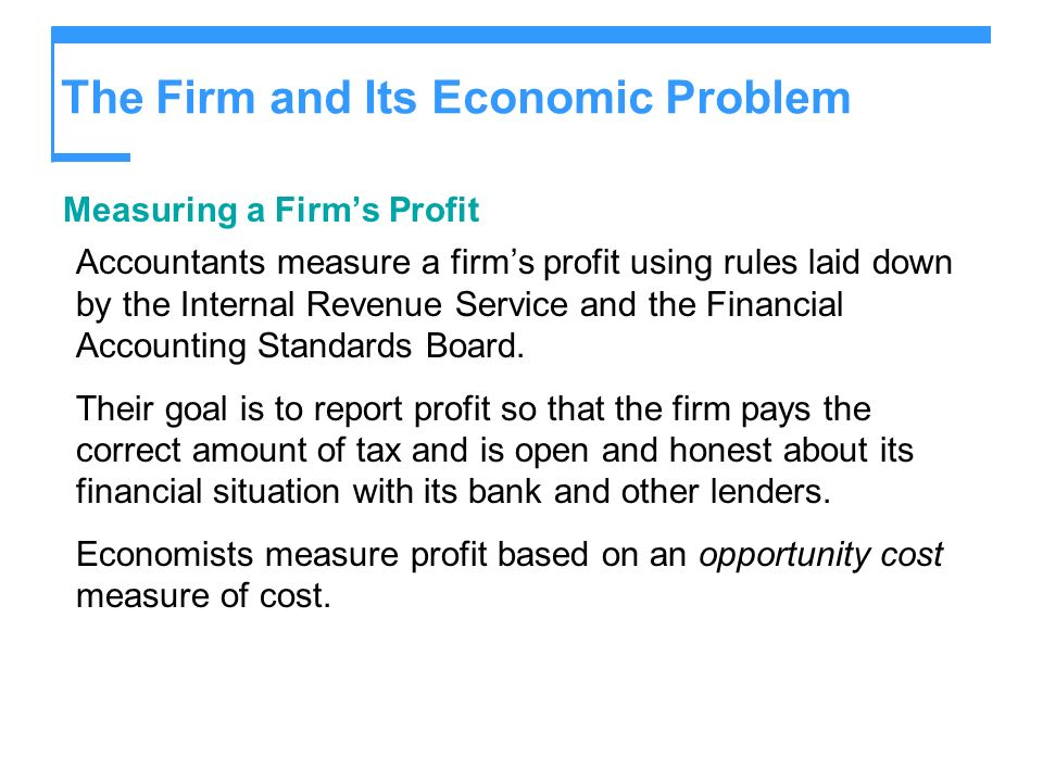 The Firm and Its Economic Problem Opportunity Cost A firms decisions respond to opportunity cost and economic profit.