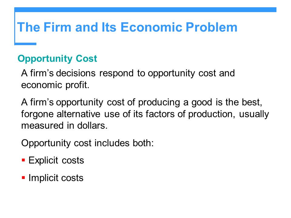The Firm and Its Economic Problem Opportunity Cost A firms decisions respond to opportunity cost and economic profit. A firms opportunity cost of prod