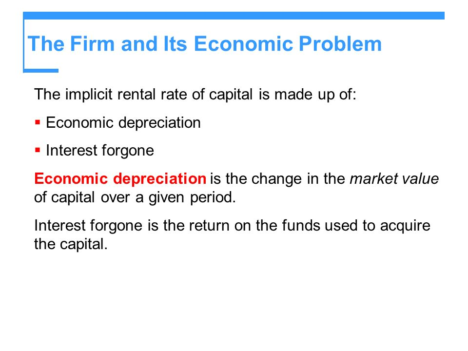 The Firm and Its Economic Problem The implicit rental rate of capital is made up of: Economic depreciation Interest forgone Economic depreciation is t