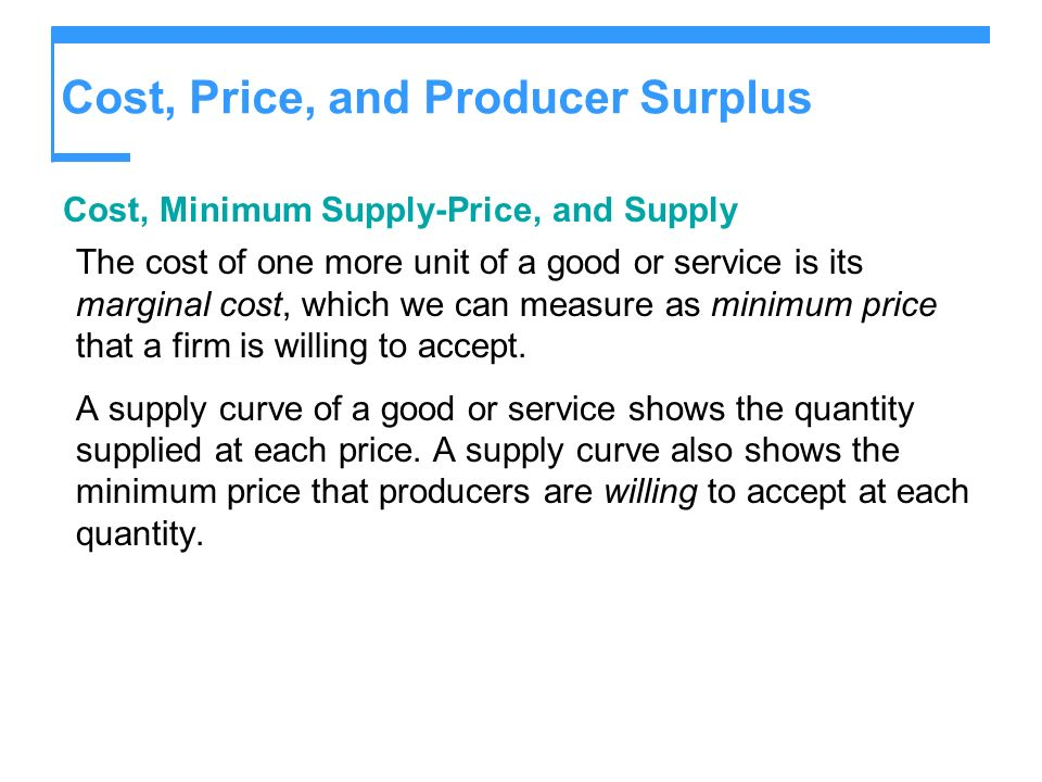 Cost, Price, and Producer Surplus Cost, Minimum Supply-Price, and Supply The cost of one more unit of a good or service is its marginal cost, which we can measure as minimum price that a firm is willing to accept.