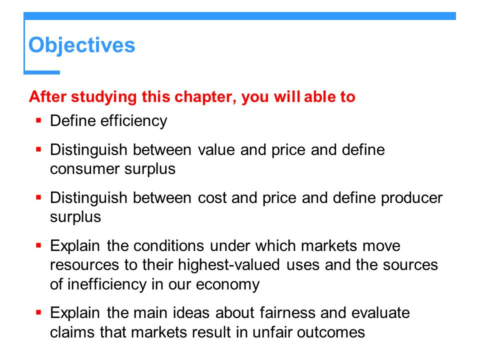 Objectives After studying this chapter, you will able to Define efficiency Distinguish between value and price and define consumer surplus Distinguish between cost and price and define producer surplus Explain the conditions under which markets move resources to their highest-valued uses and the sources of inefficiency in our economy Explain the main ideas about fairness and evaluate claims that markets result in unfair outcomes