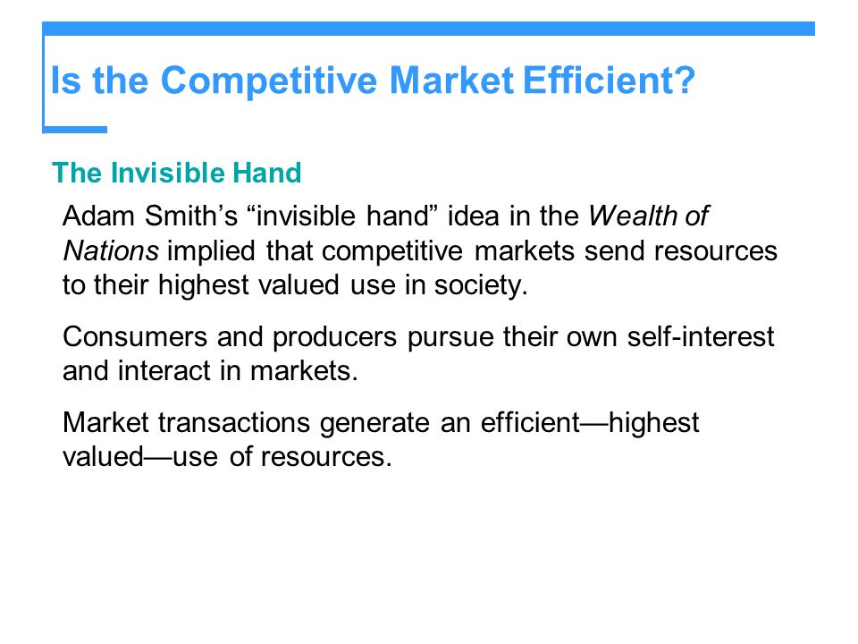 Is the Competitive Market Efficient? The Invisible Hand Adam Smiths invisible hand idea in the Wealth of Nations implied that competitive markets send