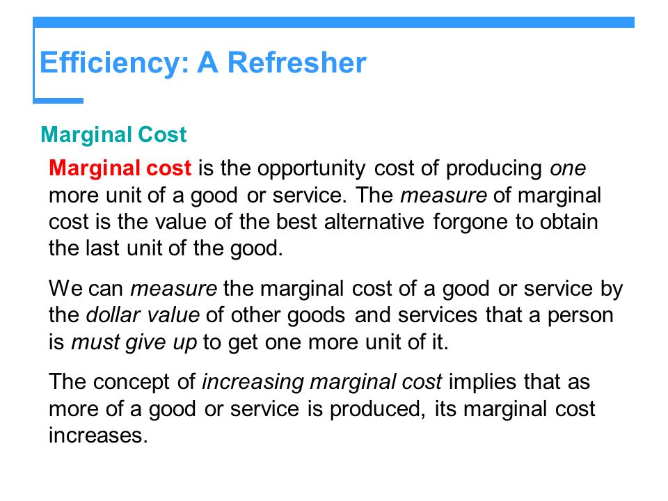 Efficiency: A Refresher Marginal Cost Marginal cost is the opportunity cost of producing one more unit of a good or service. The measure of marginal c