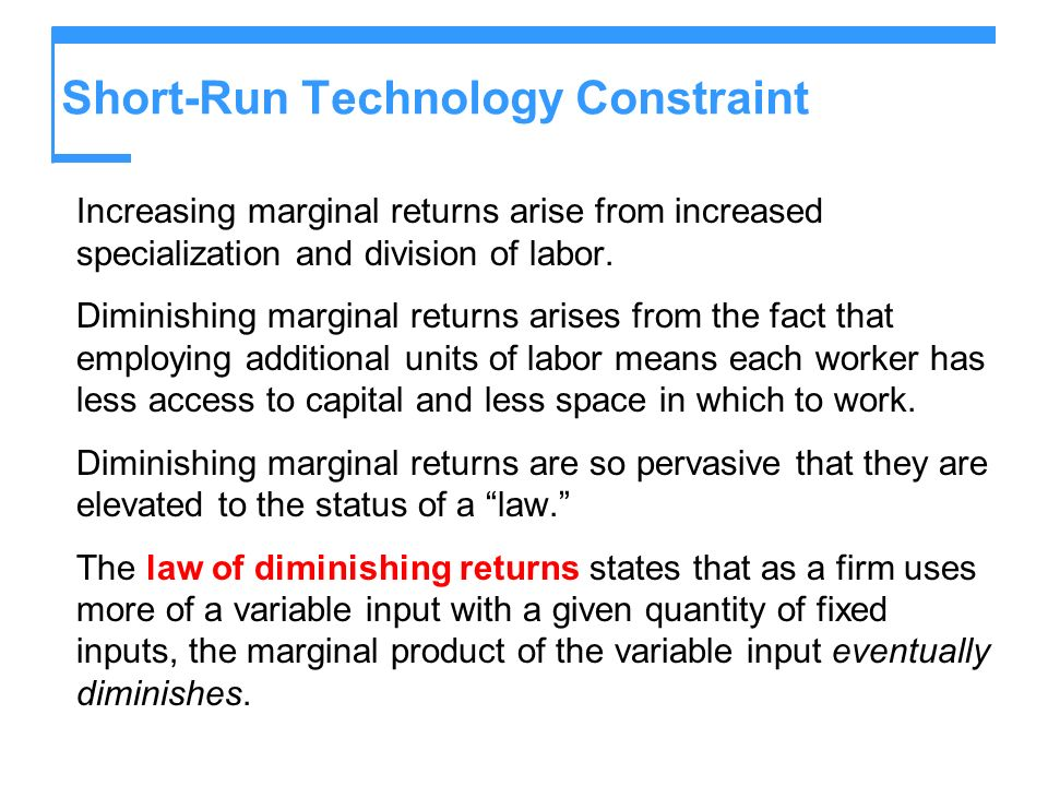 Short-Run Technology Constraint Increasing marginal returns arise from increased specialization and division of labor. Diminishing marginal returns ar
