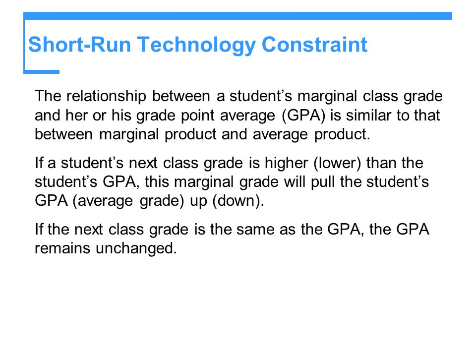 Short-Run Technology Constraint The relationship between a students marginal class grade and her or his grade point average (GPA) is similar to that b
