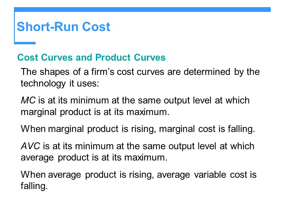 Short-Run Cost Cost Curves and Product Curves The shapes of a firms cost curves are determined by the technology it uses: MC is at its minimum at the