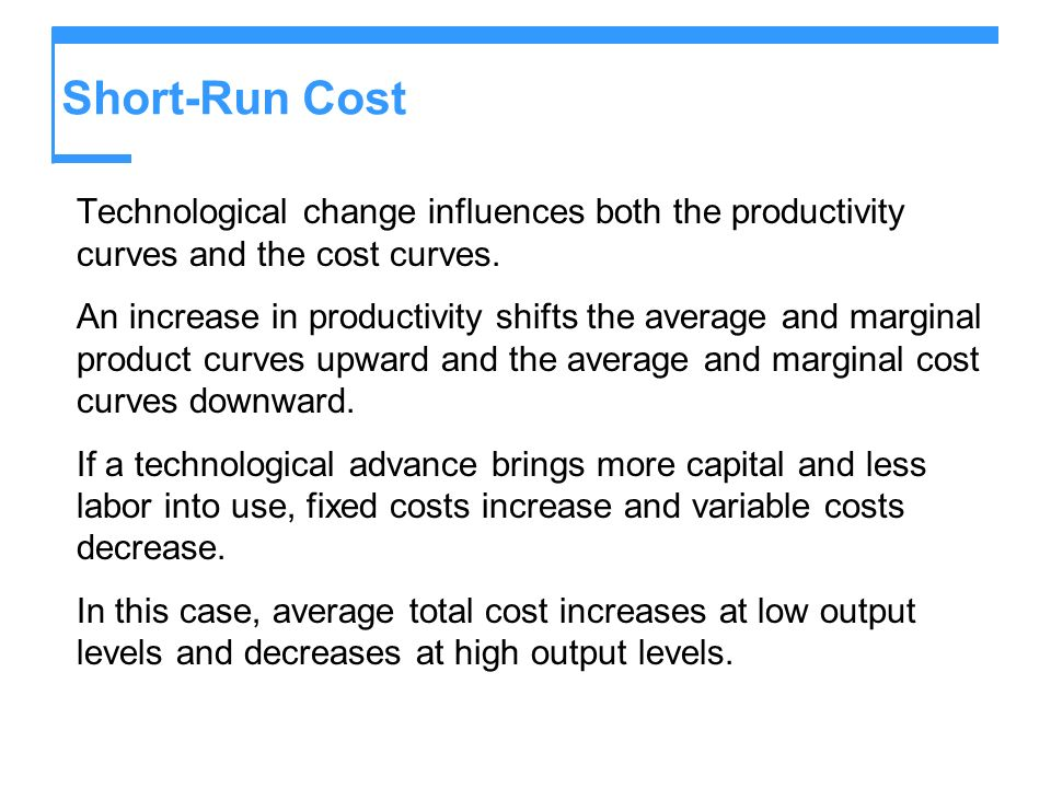 Short-Run Cost Technological change influences both the productivity curves and the cost curves. An increase in productivity shifts the average and ma