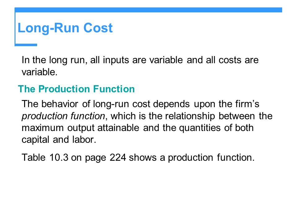 Long-Run Cost In the long run, all inputs are variable and all costs are variable. The Production Function The behavior of long-run cost depends upon