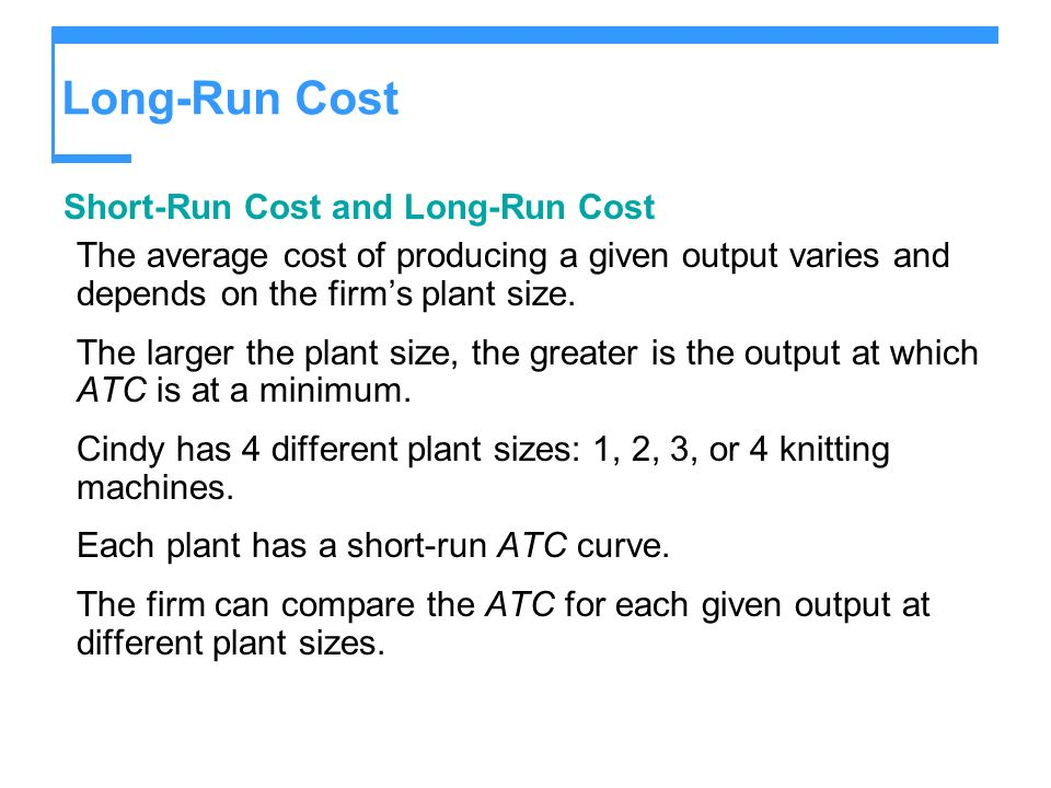 Long-Run Cost Short-Run Cost and Long-Run Cost The average cost of producing a given output varies and depends on the firms plant size. The larger the