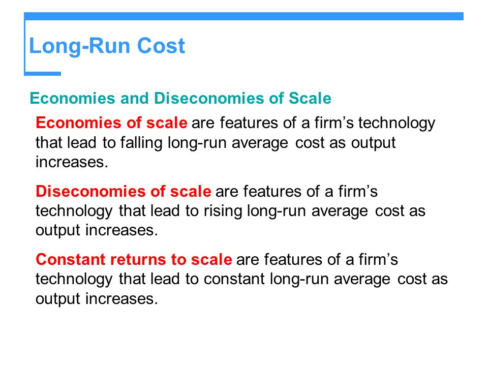 Long-Run Cost Economies and Diseconomies of Scale Economies of scale are features of a firms technology that lead to falling long-run average cost as