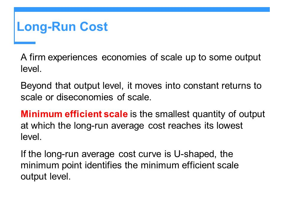 Long-Run Cost A firm experiences economies of scale up to some output level. Beyond that output level, it moves into constant returns to scale or dise