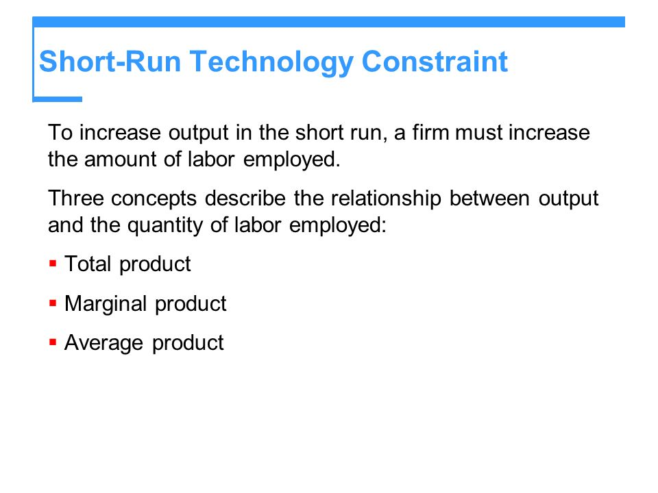 Short-Run Technology Constraint To increase output in the short run, a firm must increase the amount of labor employed. Three concepts describe the re