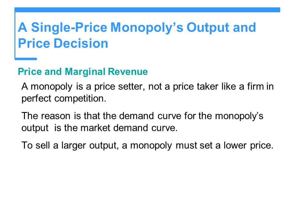 A Single-Price Monopolys Output and Price Decision Price and Marginal Revenue A monopoly is a price setter, not a price taker like a firm in perfect c