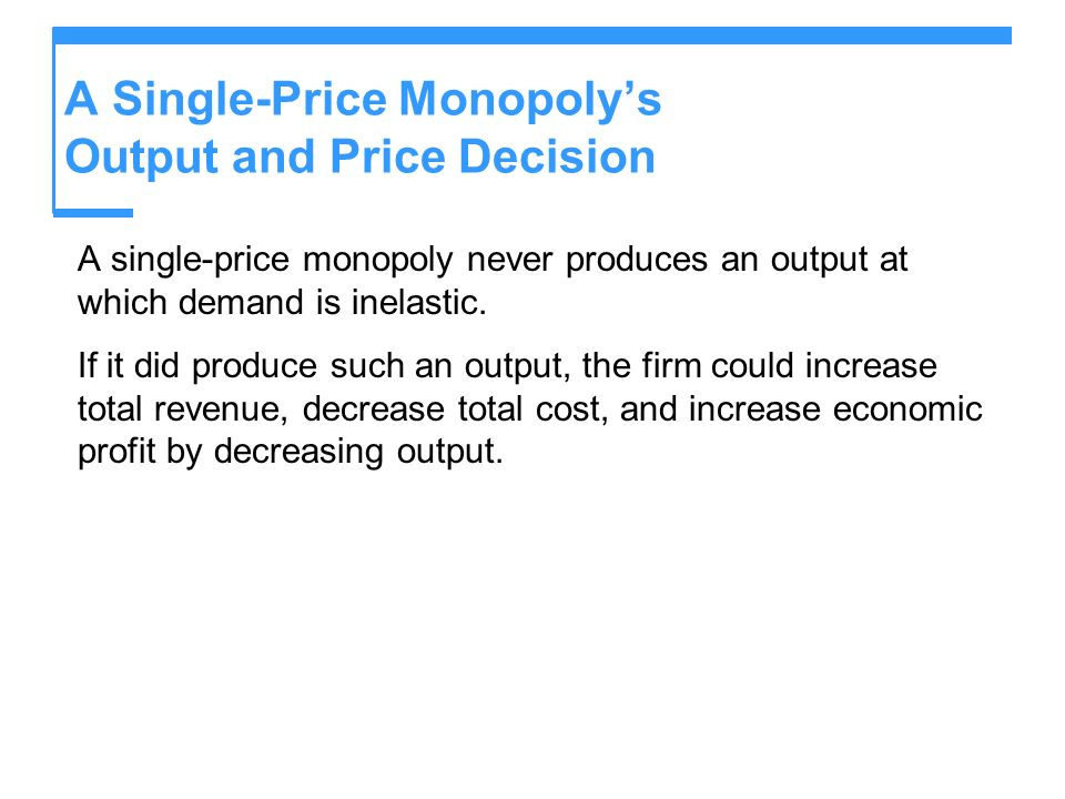 A Single-Price Monopolys Output and Price Decision A single-price monopoly never produces an output at which demand is inelastic. If it did produce su