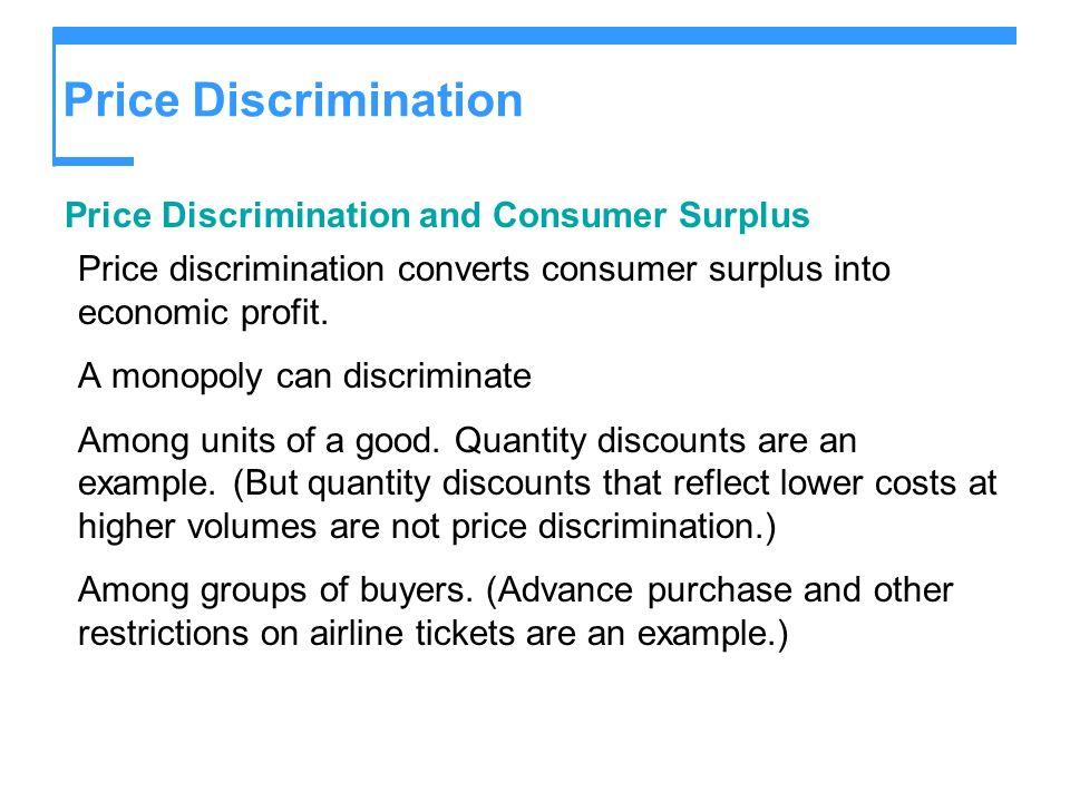 Price Discrimination Price Discrimination and Consumer Surplus Price discrimination converts consumer surplus into economic profit. A monopoly can dis