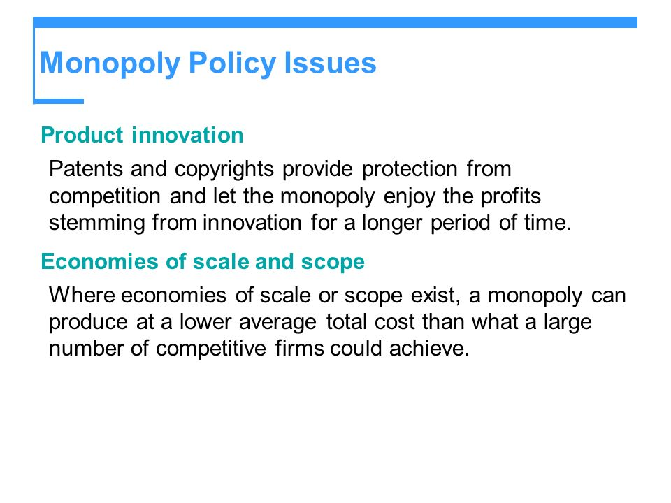 Monopoly Policy Issues Product innovation Patents and copyrights provide protection from competition and let the monopoly enjoy the profits stemming f