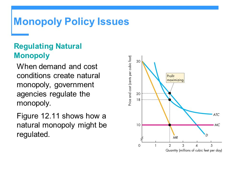 Monopoly Policy Issues Regulating Natural Monopoly When demand and cost conditions create natural monopoly, government agencies regulate the monopoly.