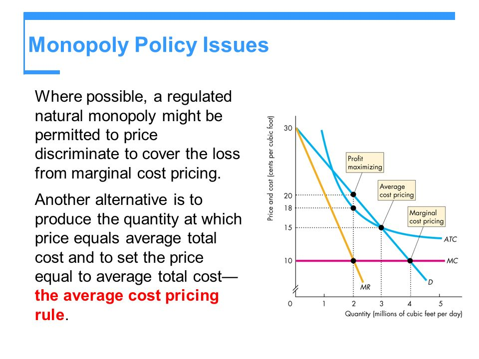 Monopoly Policy Issues Where possible, a regulated natural monopoly might be permitted to price discriminate to cover the loss from marginal cost pric