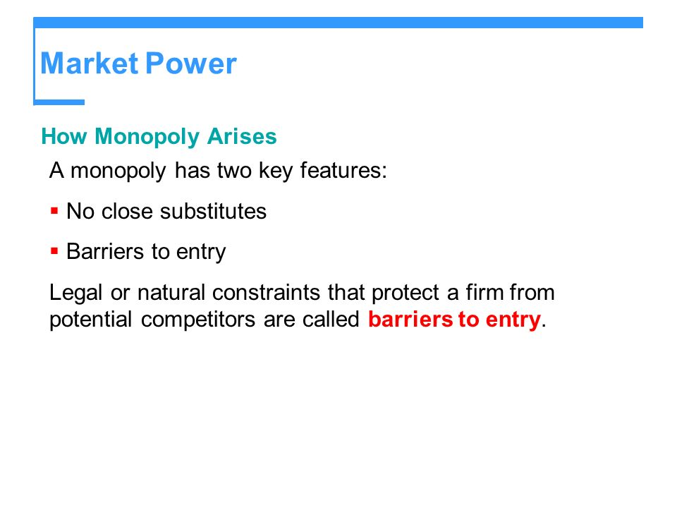 Market Power How Monopoly Arises A monopoly has two key features: No close substitutes Barriers to entry Legal or natural constraints that protect a f