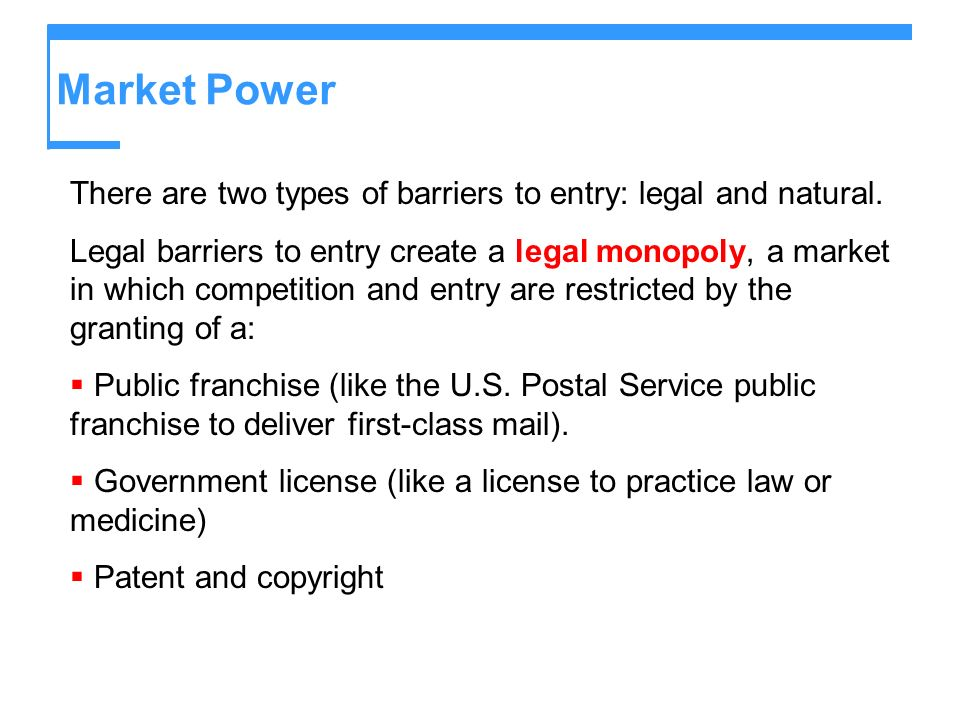 Market Power There are two types of barriers to entry: legal and natural. Legal barriers to entry create a legal monopoly, a market in which competiti