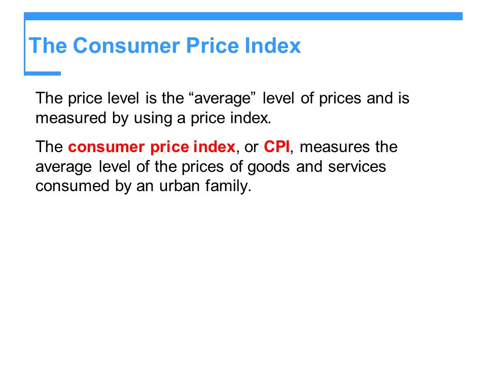 The Consumer Price Index The price level is the average level of prices and is measured by using a price index. The consumer price index, or CPI, meas