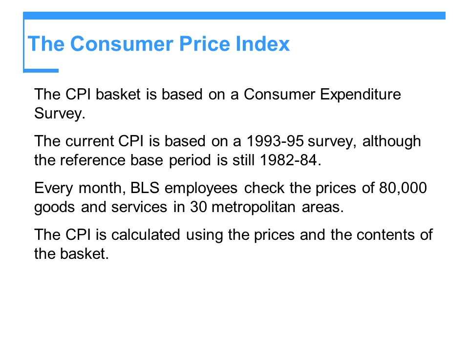 The Consumer Price Index The CPI basket is based on a Consumer Expenditure Survey. The current CPI is based on a 1993-95 survey, although the referenc