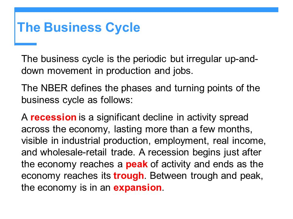 The Business Cycle The business cycle is the periodic but irregular up-and- down movement in production and jobs. The NBER defines the phases and turn