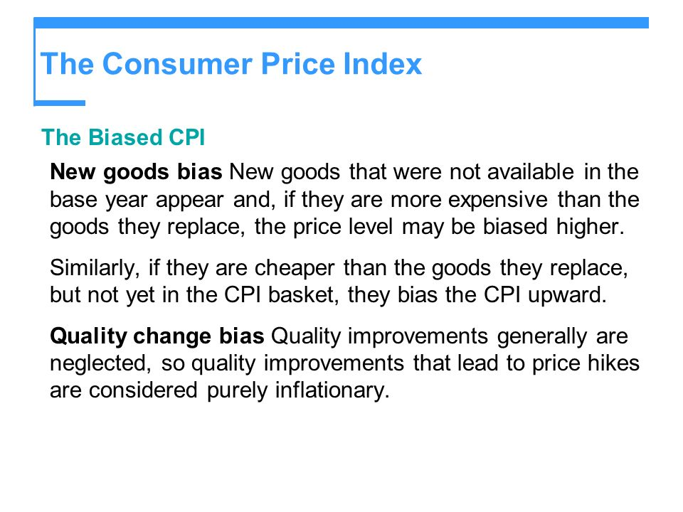 The Consumer Price Index The Biased CPI New goods bias New goods that were not available in the base year appear and, if they are more expensive than