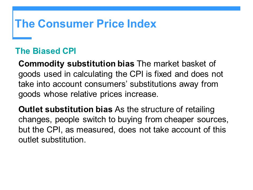 The Consumer Price Index The Biased CPI Commodity substitution bias The market basket of goods used in calculating the CPI is fixed and does not take