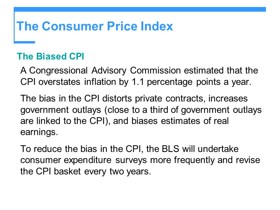 The Consumer Price Index The Biased CPI A Congressional Advisory Commission estimated that the CPI overstates inflation by 1.1 percentage points a yea