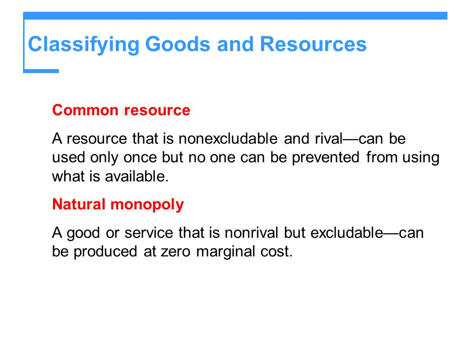 Classifying Goods and Resources Common resource A resource that is nonexcludable and rivalcan be used only once but no one can be prevented from using