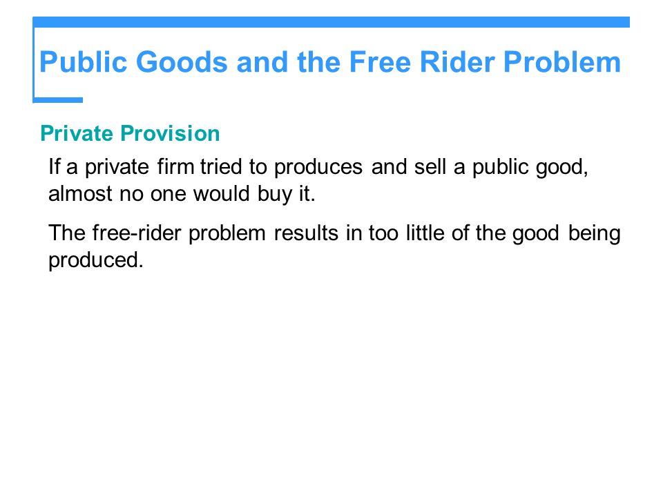 Public Goods and the Free Rider Problem Private Provision If a private firm tried to produces and sell a public good, almost no one would buy it. The