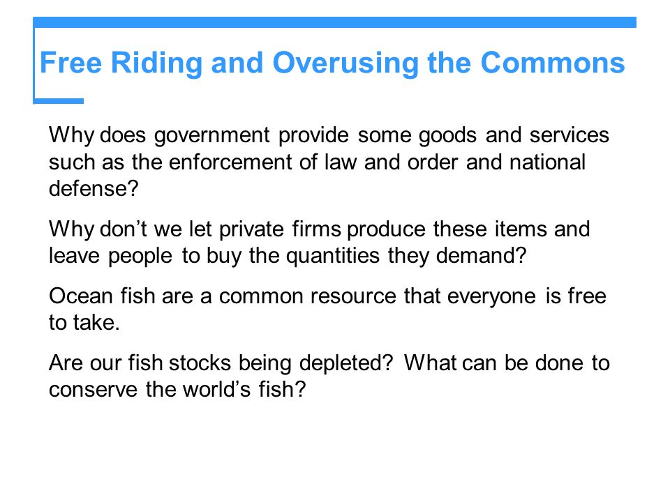 Free Riding and Overusing the Commons Why does government provide some goods and services such as the enforcement of law and order and national defens